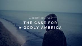 A Christian's Plea – A GodlyAmerica